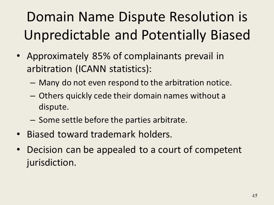 45 Domain Name Dispute Resolution is Unpredictable and Potentially Biased Approximately 85% of complainants prevail in arbitration (ICANN statistics): – Many do not even respond to the arbitration notice.