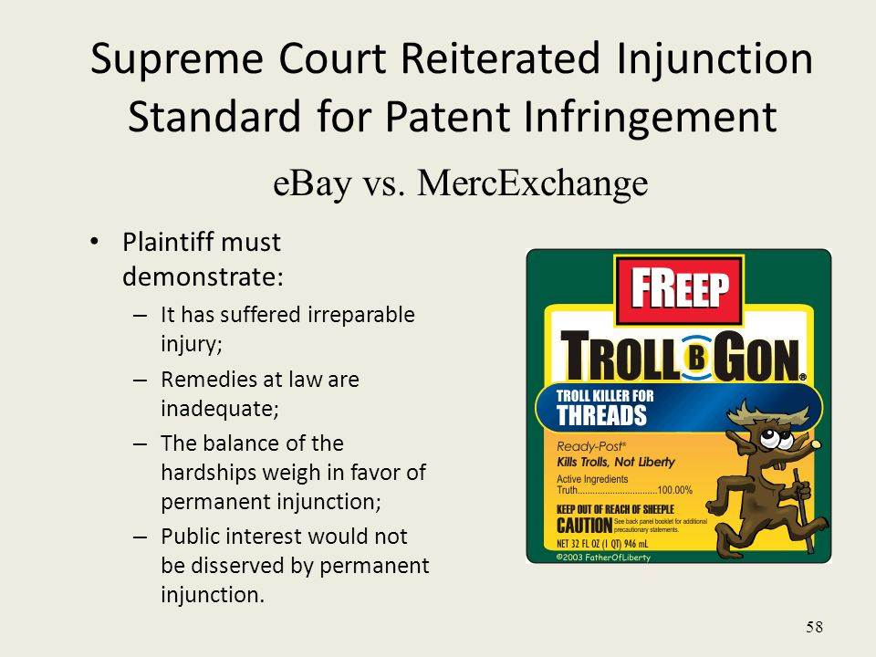 58 Supreme Court Reiterated Injunction Standard for Patent Infringement Plaintiff must demonstrate: – It has suffered irreparable injury; – Remedies at law are inadequate; – The balance of the hardships weigh in favor of permanent injunction; – Public interest would not be disserved by permanent injunction.