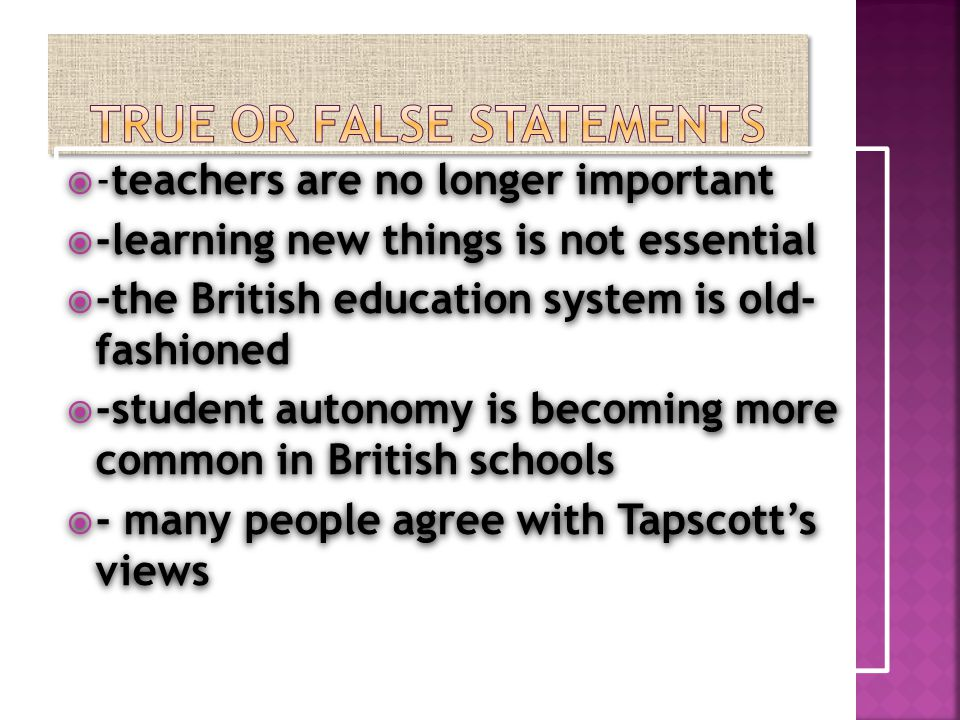  -teachers are no longer important  -learning new things is not essential  -the British education system is old- fashioned  -student autonomy is becoming more common in British schools  - many people agree with Tapscott's views  -teachers are no longer important  -learning new things is not essential  -the British education system is old- fashioned  -student autonomy is becoming more common in British schools  - many people agree with Tapscott's views