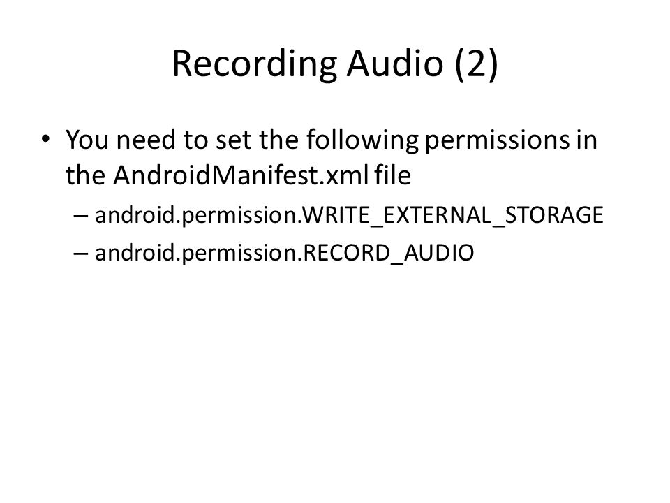 Recording Audio (2) You need to set the following permissions in the AndroidManifest.xml file – android.permission.WRITE_EXTERNAL_STORAGE – android.permission.RECORD_AUDIO