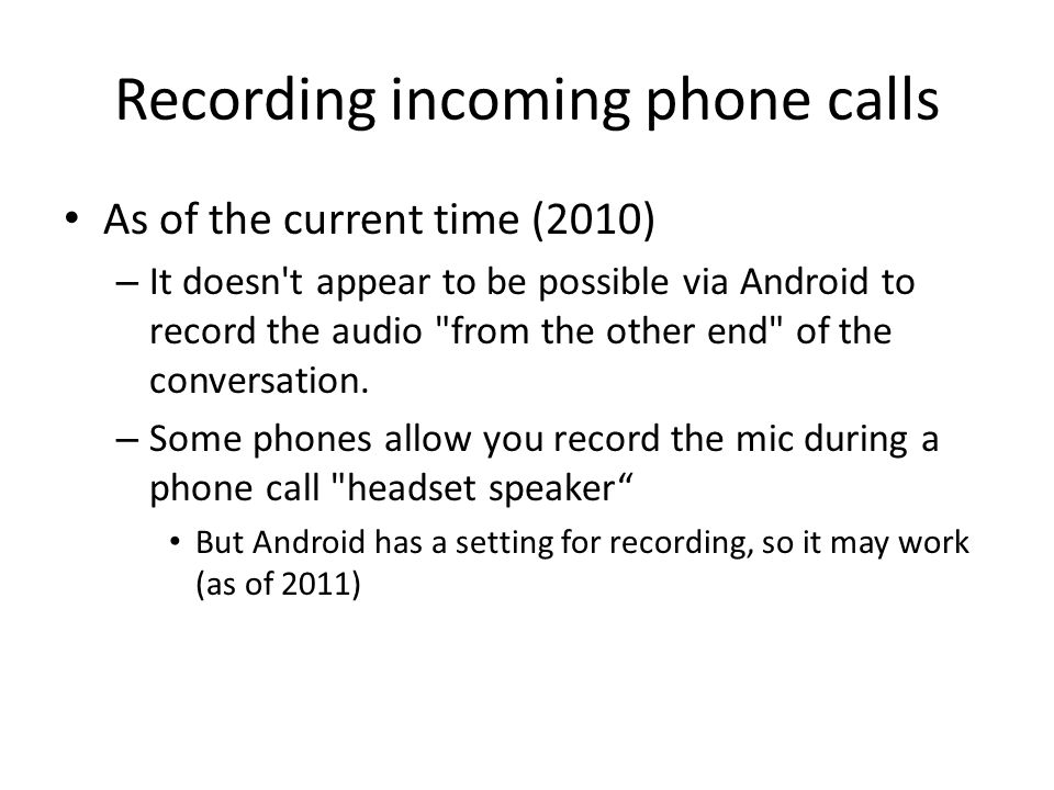 Recording incoming phone calls As of the current time (2010) – It doesn t appear to be possible via Android to record the audio from the other end of the conversation.
