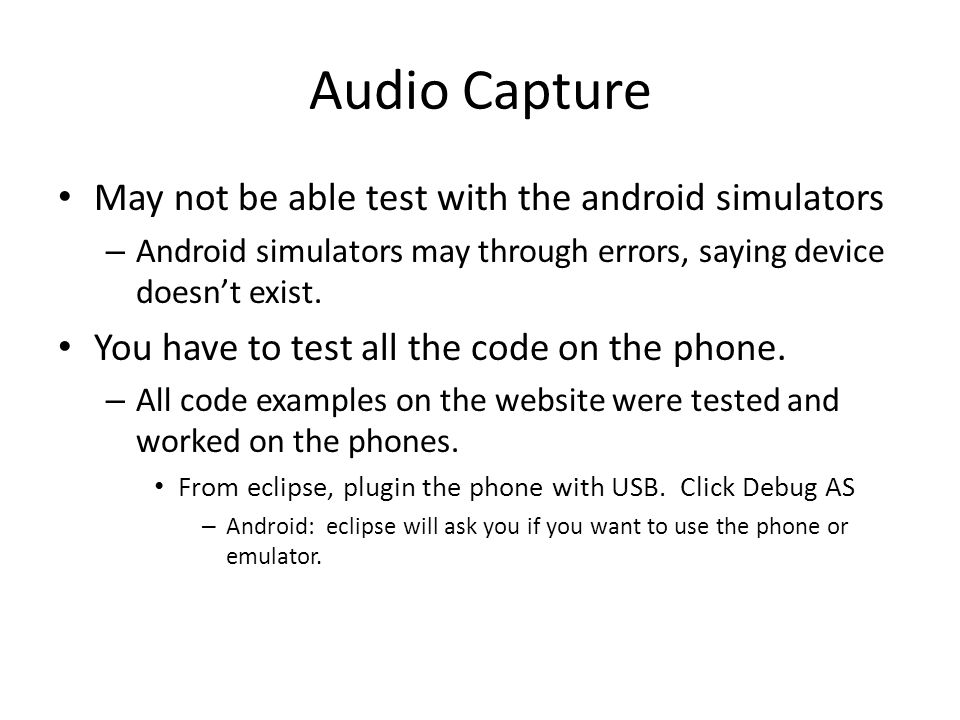 Audio Capture May not be able test with the android simulators – Android simulators may through errors, saying device doesn't exist.