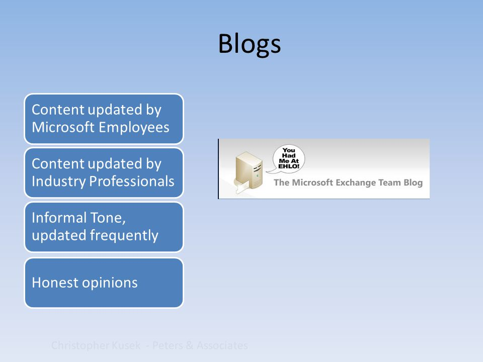 Christopher Kusek - Peters & Associates Content updated by Microsoft Employees Content updated by Industry Professionals Informal Tone, updated frequently Honest opinions Blogs