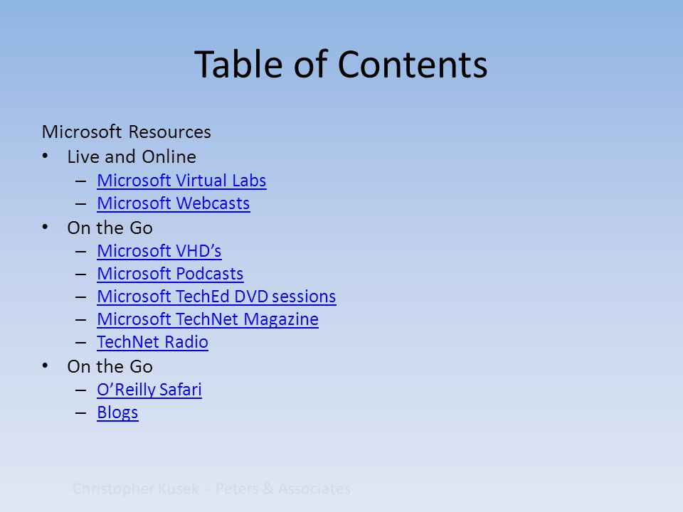 Table of Contents Microsoft Resources Live and Online – Microsoft Virtual Labs Microsoft Virtual Labs – Microsoft Webcasts Microsoft Webcasts On the Go – Microsoft VHD's Microsoft VHD's – Microsoft Podcasts Microsoft Podcasts – Microsoft TechEd DVD sessions Microsoft TechEd DVD sessions – Microsoft TechNet Magazine Microsoft TechNet Magazine – TechNet Radio TechNet Radio On the Go – O'Reilly Safari O'Reilly Safari – Blogs Blogs