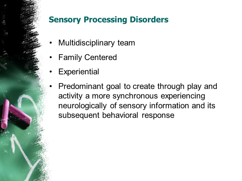 Sensory Processing Disorders Multidisciplinary team Family Centered Experiential Predominant goal to create through play and activity a more synchronous experiencing neurologically of sensory information and its subsequent behavioral response
