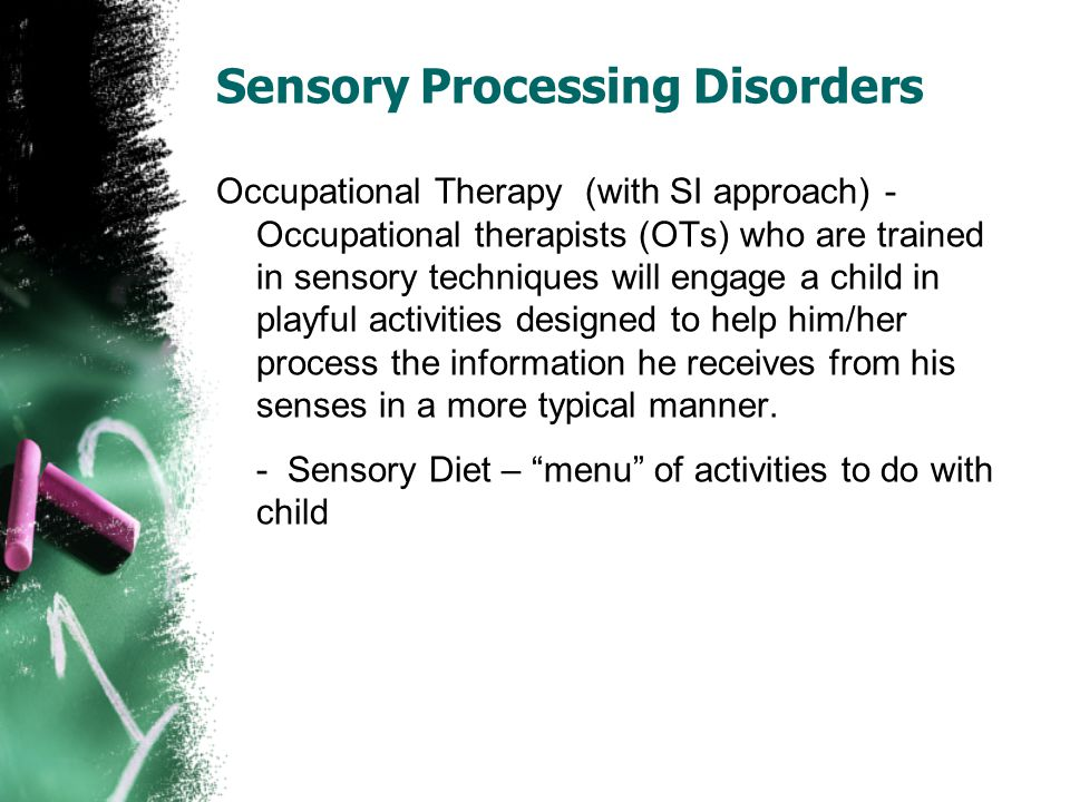 Sensory Processing Disorders Occupational Therapy (with SI approach) - Occupational therapists (OTs) who are trained in sensory techniques will engage a child in playful activities designed to help him/her process the information he receives from his senses in a more typical manner.
