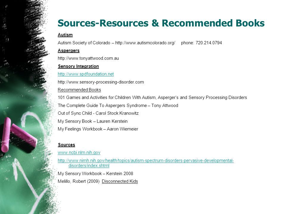 Sources-Resources & Recommended Books Autism Autism Society of Colorado – http://www.autismcolorado.org/ phone: 720.214.0794 Aspergers http://www.tonyattwood.com.au Sensory Integration http://www.spdfoundation.net http://www.sensory-processing-disorder.com Recommended Books 101 Games and Activities for Children With Autism, Asperger's and Sensory Processing Disorders The Complete Guide To Aspergers Syndrome – Tony Attwood Out of Sync Child - Carol Stock Kranowitz My Sensory Book – Lauren Kerstein My Feelings Workbook – Aaron Wiemeier Sources www.ncbi.nlm.nih.gov http://www.nimh.nih.gov/health/topics/autism-spectrum-disorders-pervasive-developmental- disorders/index.shtml My Sensory Workbook – Kerstein 2008 Melillo, Robert (2009) Disconnected Kids