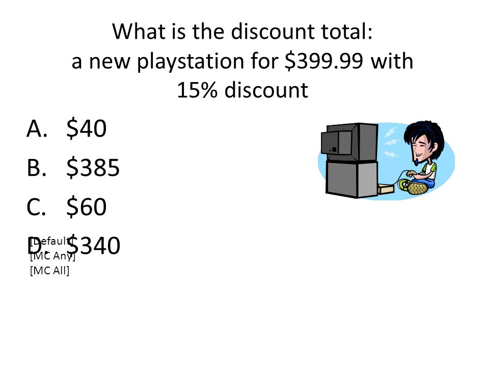 What is the discount total: a new playstation for $399.99 with 15% discount A.$40 B.$385 C.$60 D.$340 [Default] [MC Any] [MC All]