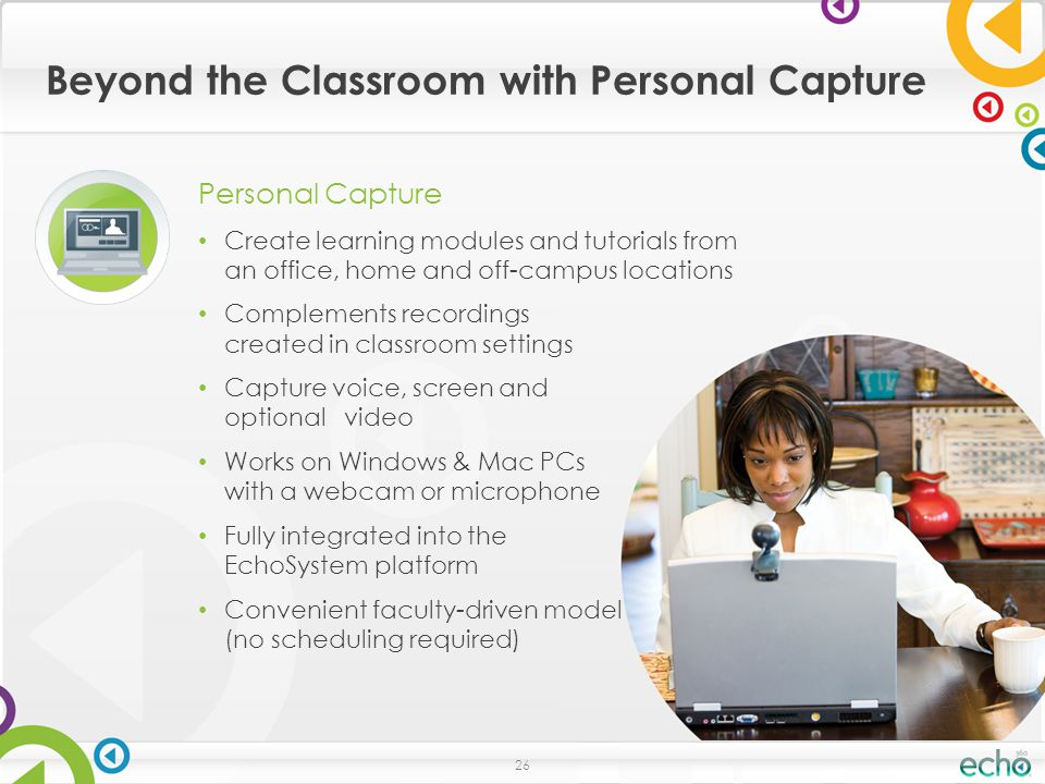 Beyond the Classroom with Personal Capture 26 Personal Capture Create learning modules and tutorials from an office, home and off-campus locations Complements recordings created in classroom settings Capture voice, screen and optional video Works on Windows & Mac PCs with a webcam or microphone Fully integrated into the EchoSystem platform Convenient faculty-driven model (no scheduling required)