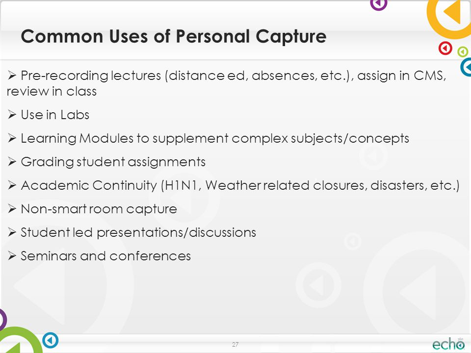 Common Uses of Personal Capture 27  Pre-recording lectures (distance ed, absences, etc.), assign in CMS, review in class  Use in Labs  Learning Modules to supplement complex subjects/concepts  Grading student assignments  Academic Continuity (H1N1, Weather related closures, disasters, etc.)  Non-smart room capture  Student led presentations/discussions  Seminars and conferences