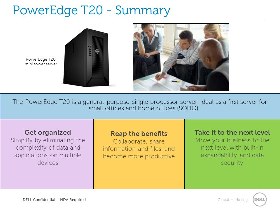 Global Marketing The PowerEdge T20 is a general-purpose single processor server, ideal as a first server for small offices and home offices (SOHO) PowerEdge T20 mini tower server PowerEdge T20 - Summary DELL Confidential – NDA Required Get organized Simplify by eliminating the complexity of data and applications on multiple devices Reap the benefits Collaborate, share information and files, and become more productive Take it to the next level Move your business to the next level with built-in expandability and data security