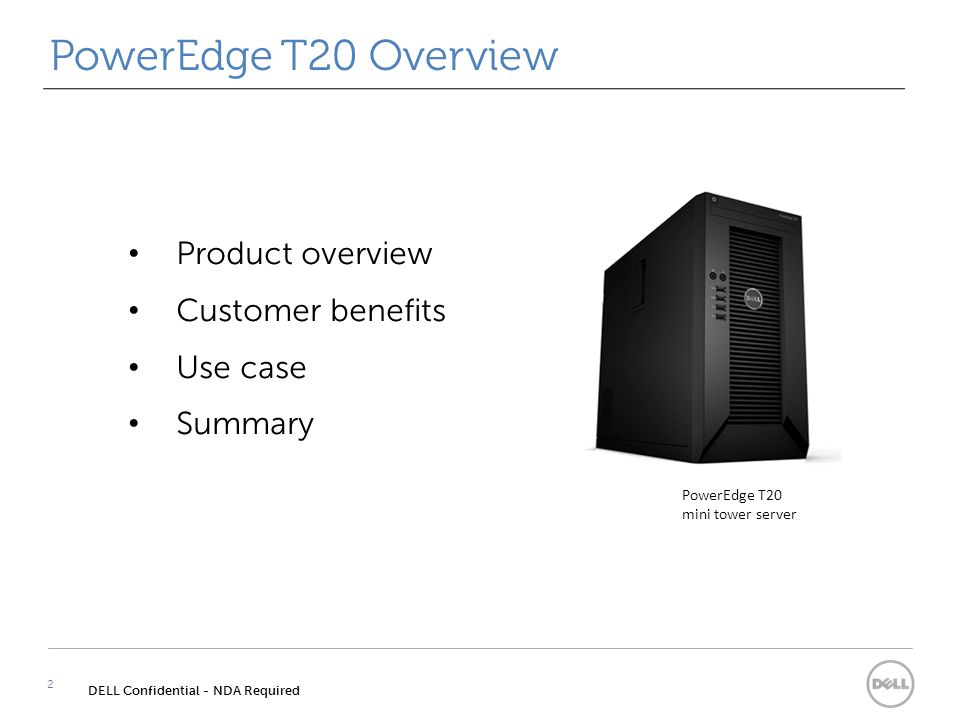 Product overview Customer benefits Use case Summary PowerEdge T20 Overview 2 DELL Confidential - NDA Required PowerEdge T20 mini tower server