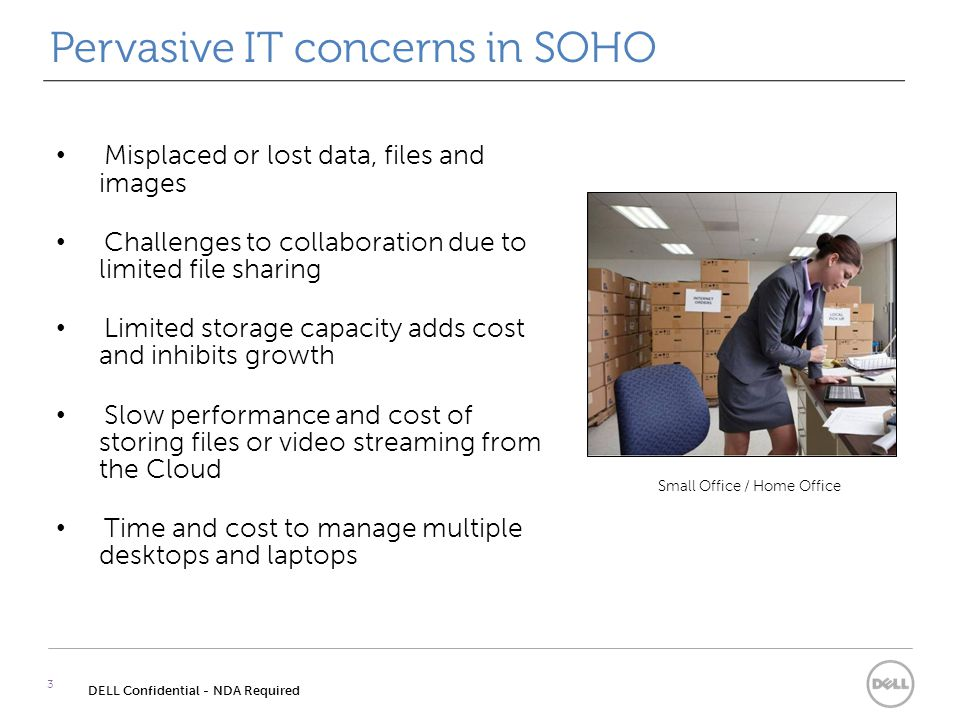 Pervasive IT concerns in SOHO 3 DELL Confidential - NDA Required Misplaced or lost data, files and images Challenges to collaboration due to limited file sharing Limited storage capacity adds cost and inhibits growth Slow performance and cost of storing files or video streaming from the Cloud Time and cost to manage multiple desktops and laptops Small Office / Home Office