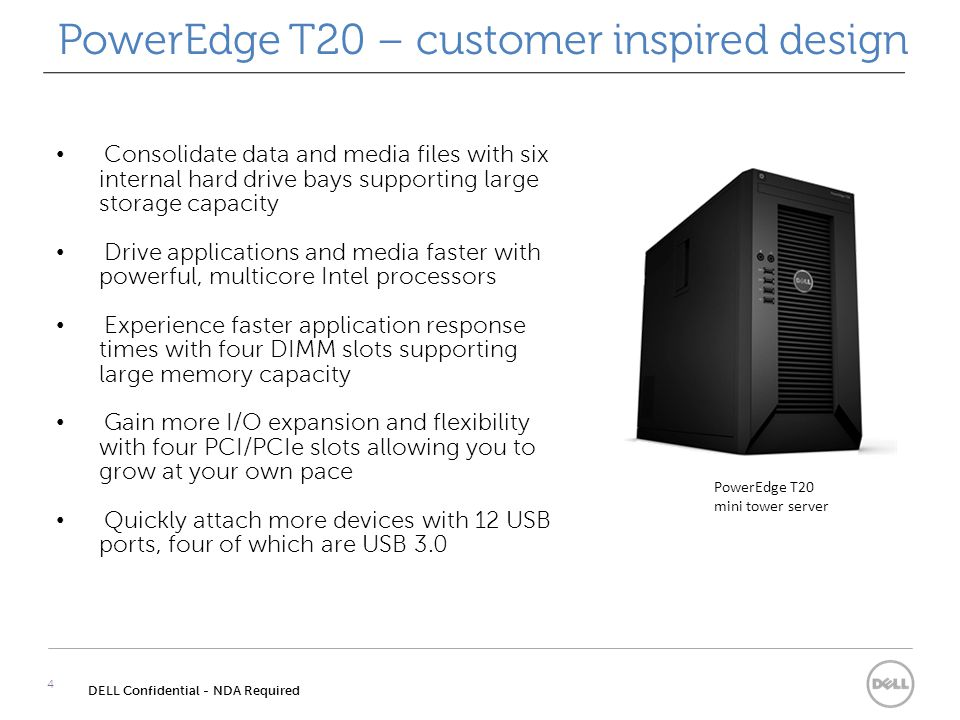 PowerEdge T20 – customer inspired design 4 DELL Confidential - NDA Required Consolidate data and media files with six internal hard drive bays supporting large storage capacity Drive applications and media faster with powerful, multicore Intel processors Experience faster application response times with four DIMM slots supporting large memory capacity Gain more I/O expansion and flexibility with four PCI/PCIe slots allowing you to grow at your own pace Quickly attach more devices with 12 USB ports, four of which are USB 3.0 PowerEdge T20 mini tower server