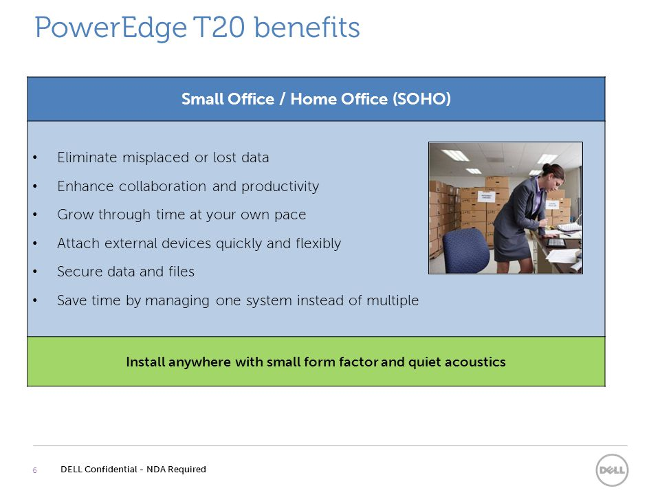 PowerEdge T20 benefits 6 DELL Confidential - NDA Required Small Office / Home Office (SOHO) Eliminate misplaced or lost data Enhance collaboration and productivity Grow through time at your own pace Attach external devices quickly and flexibly Secure data and files Save time by managing one system instead of multiple Install anywhere with small form factor and quiet acoustics