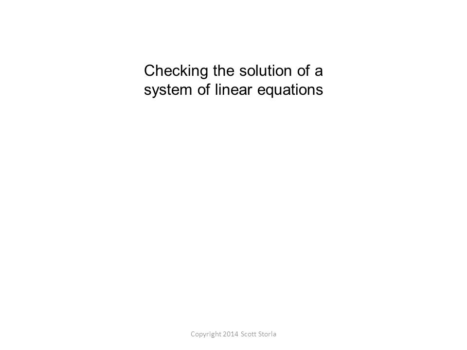 Checking the solution of a system of linear equations Copyright 2014 Scott Storla