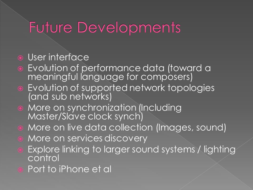  User interface  Evolution of performance data (toward a meaningful language for composers)  Evolution of supported network topologies (and sub networks)  More on synchronization (Including Master/Slave clock synch)  More on live data collection (Images, sound)  More on services discovery  Explore linking to larger sound systems / lighting control  Port to iPhone et al