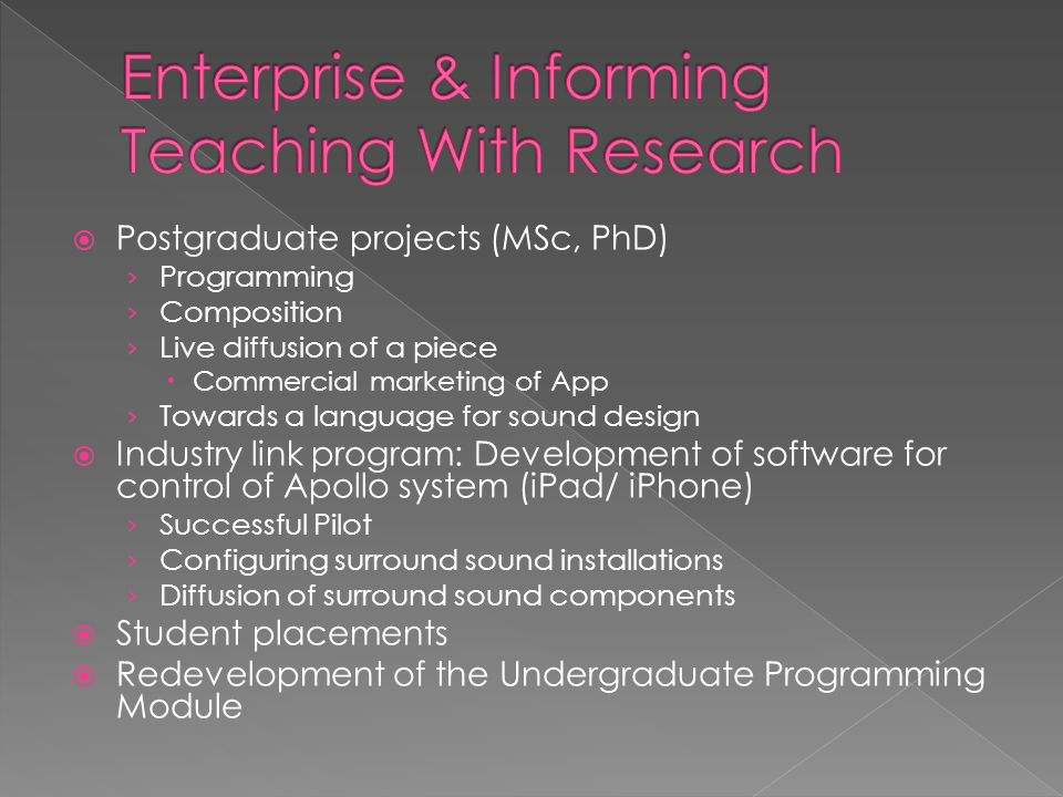 Postgraduate projects (MSc, PhD) › Programming › Composition › Live diffusion of a piece  Commercial marketing of App › Towards a language for sound design  Industry link program: Development of software for control of Apollo system (iPad/ iPhone) › Successful Pilot › Configuring surround sound installations › Diffusion of surround sound components  Student placements  Redevelopment of the Undergraduate Programming Module