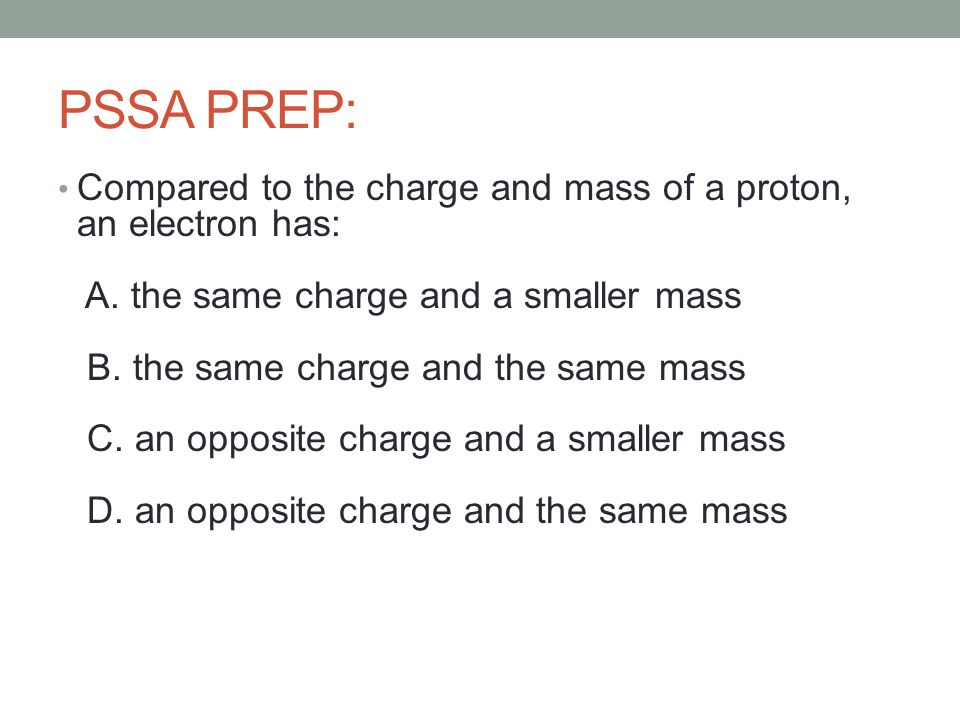 PSSA PREP: Compared to the charge and mass of a proton, an electron has: A.