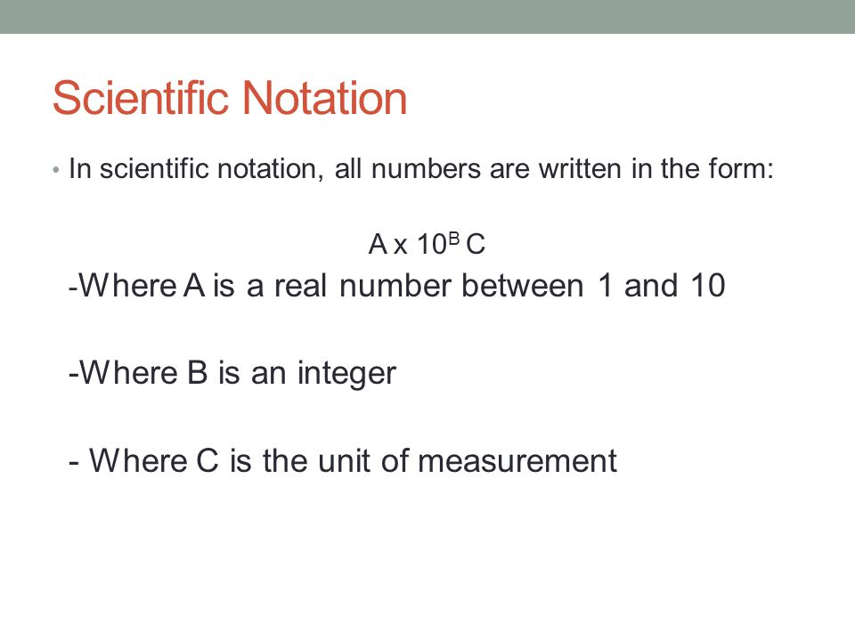 Scientific Notation In scientific notation, all numbers are written in the form: A x 10 B C - Where A is a real number between 1 and 10 -Where B is an integer - Where C is the unit of measurement