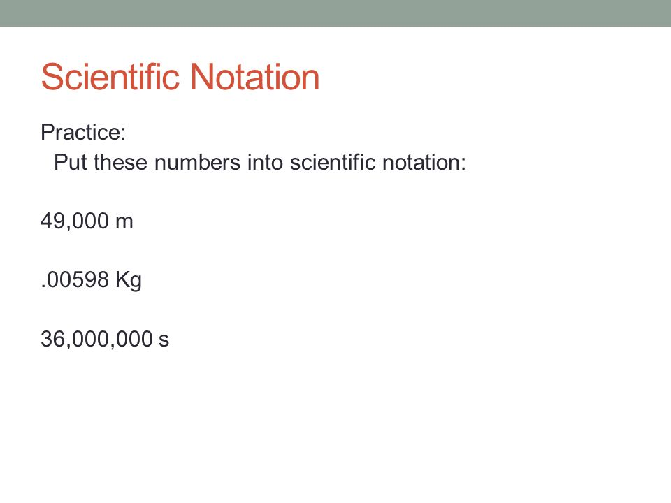 Scientific Notation Practice: Put these numbers into scientific notation: 49,000 m.00598 Kg 36,000,000 s