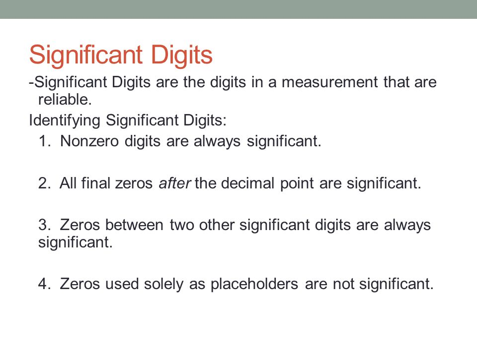 Significant Digits -Significant Digits are the digits in a measurement that are reliable.