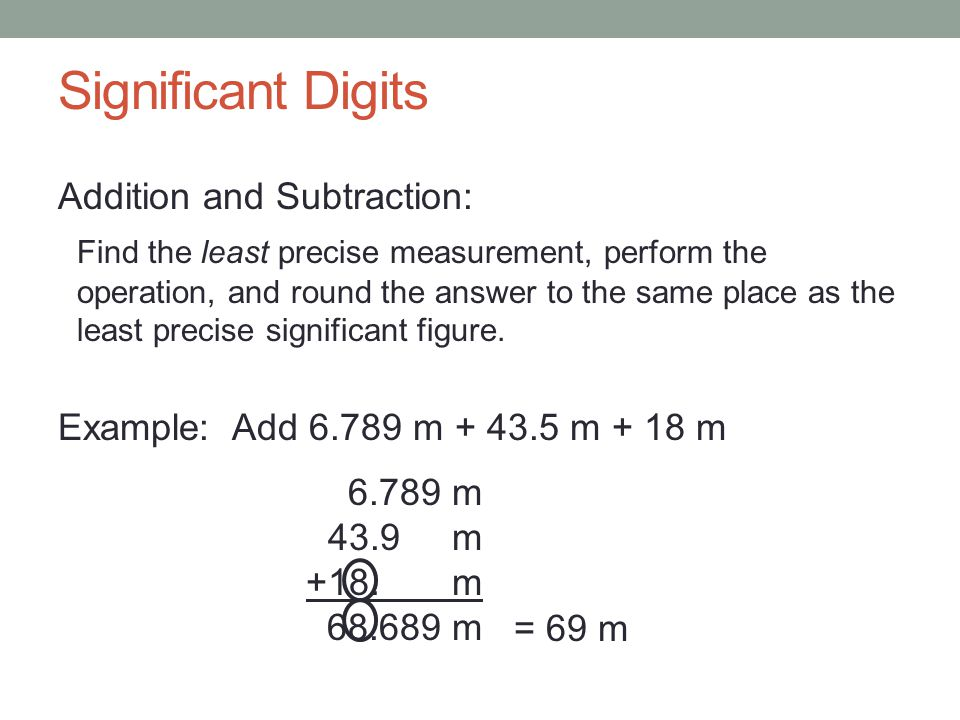 Significant Digits Addition and Subtraction: Find the least precise measurement, perform the operation, and round the answer to the same place as the least precise significant figure.