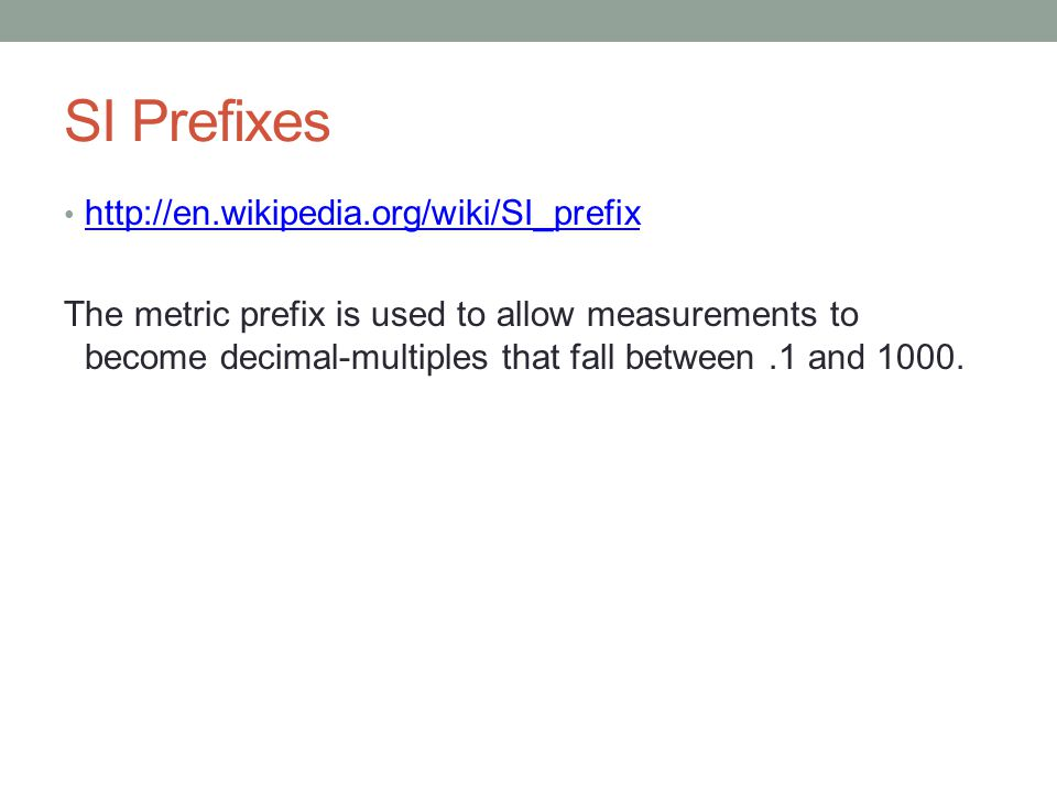 SI Prefixes http://en.wikipedia.org/wiki/SI_prefix The metric prefix is used to allow measurements to become decimal-multiples that fall between.1 and 1000.