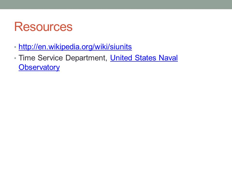 Resources http://en.wikipedia.org/wiki/siunits Time Service Department, United States Naval ObservatoryUnited States Naval Observatory