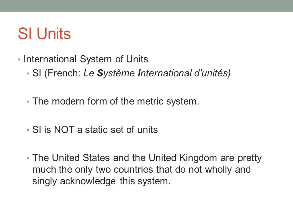 SI Units International System of Units SI (French: Le Système international d unités) The modern form of the metric system.