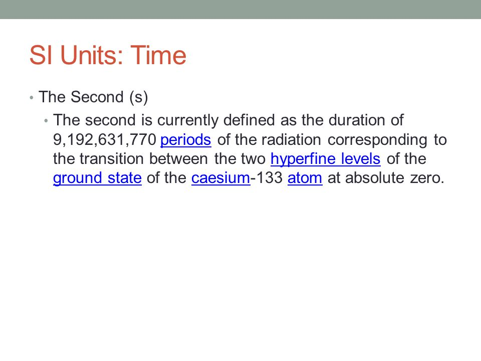 SI Units: Time The Second (s) The second is currently defined as the duration of 9,192,631,770 periods of the radiation corresponding to the transition between the two hyperfine levels of the ground state of the caesium-133 atom at absolute zero.periodshyperfine levels ground statecaesiumatom