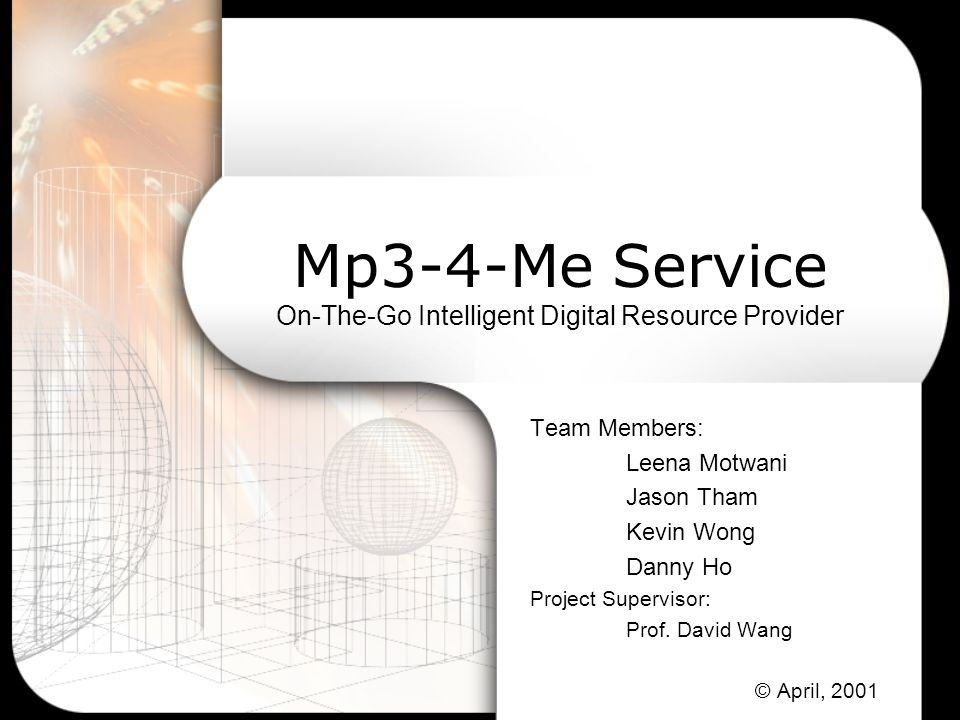 Mp3-4-Me Service On-The-Go Intelligent Digital Resource Provider Team Members: Leena Motwani Jason Tham Kevin Wong Danny Ho Project Supervisor: Prof.