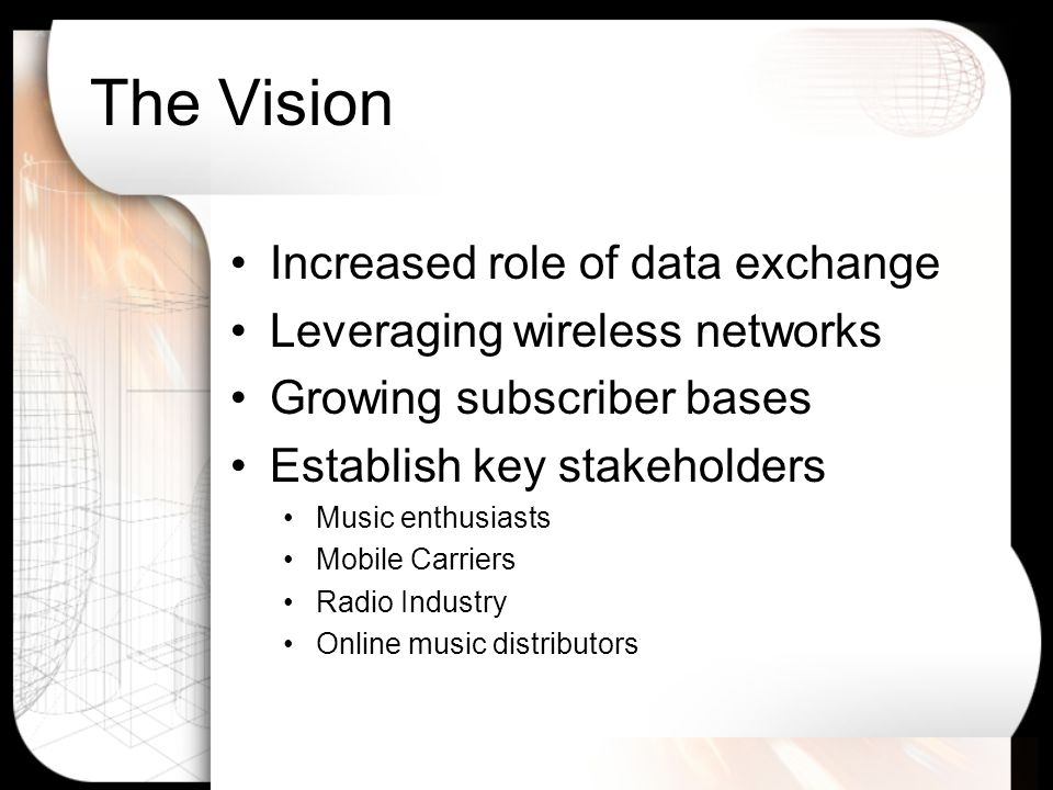 The Vision Increased role of data exchange Leveraging wireless networks Growing subscriber bases Establish key stakeholders Music enthusiasts Mobile Carriers Radio Industry Online music distributors