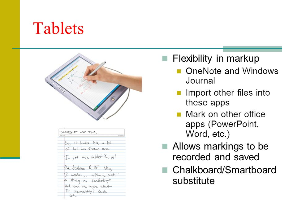 Tablets Flexibility in markup OneNote and Windows Journal Import other files into these apps Mark on other office apps (PowerPoint, Word, etc.) Allows markings to be recorded and saved Chalkboard/Smartboard substitute
