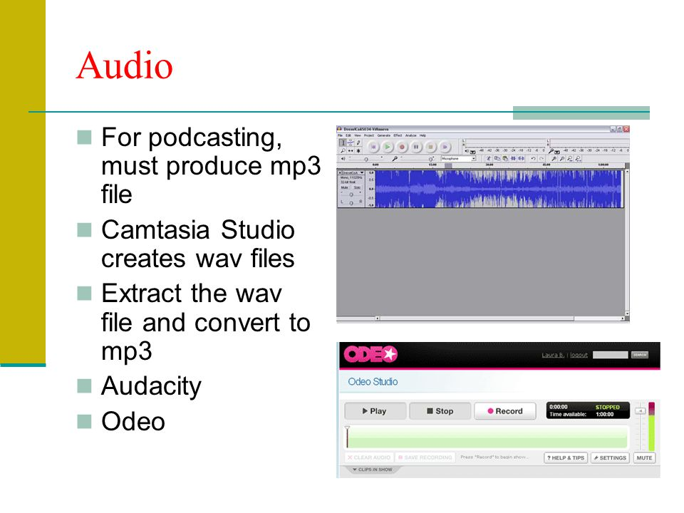 Audio For podcasting, must produce mp3 file Camtasia Studio creates wav files Extract the wav file and convert to mp3 Audacity Odeo
