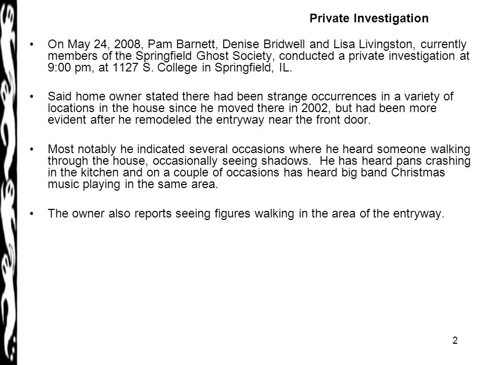 2 On May 24, 2008, Pam Barnett, Denise Bridwell and Lisa Livingston, currently members of the Springfield Ghost Society, conducted a private investigation at 9:00 pm, at 1127 S.