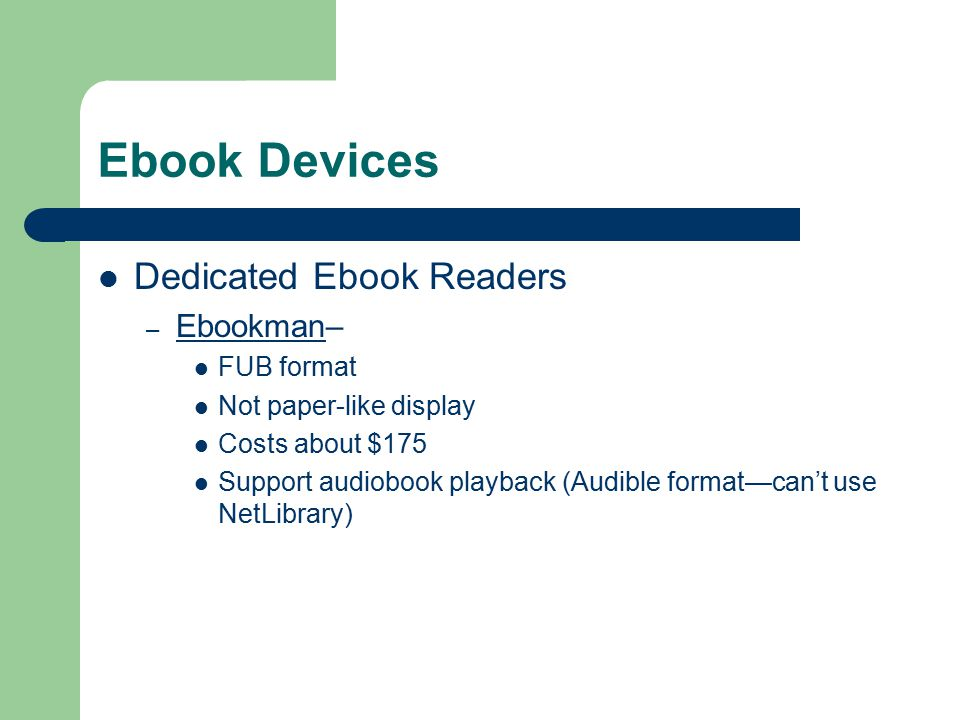Ebook Devices Dedicated Ebook Readers – Ebookman– Ebookman FUB format Not paper-like display Costs about $175 Support audiobook playback (Audible format—can't use NetLibrary)