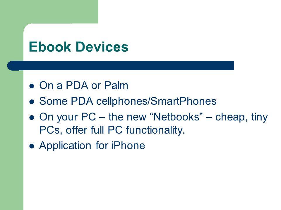 Ebook Devices On a PDA or Palm Some PDA cellphones/SmartPhones On your PC – the new Netbooks – cheap, tiny PCs, offer full PC functionality.