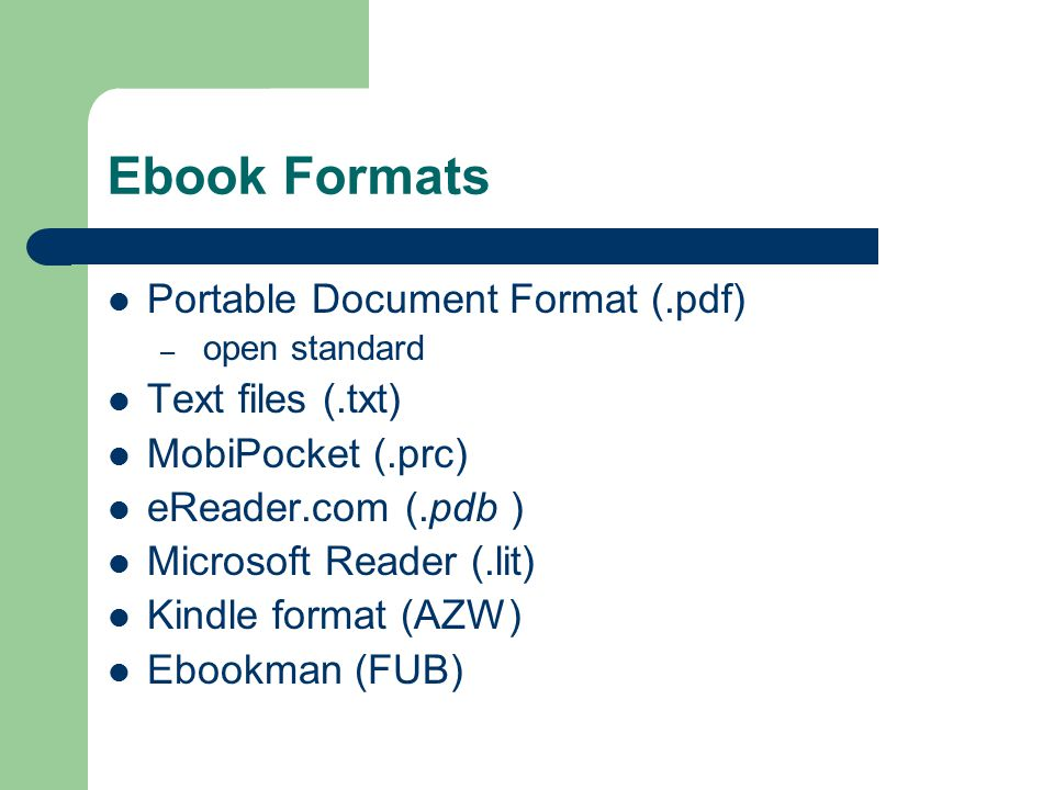 Ebook Formats Portable Document Format (.pdf) – open standard Text files (.txt) MobiPocket (.prc) eReader.com (.pdb ) Microsoft Reader (.lit) Kindle format (AZW) Ebookman (FUB)