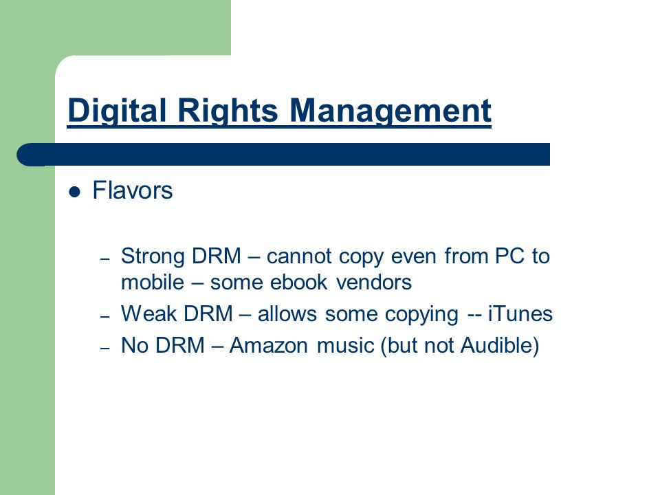 Digital Rights Management Flavors – Strong DRM – cannot copy even from PC to mobile – some ebook vendors – Weak DRM – allows some copying -- iTunes – No DRM – Amazon music (but not Audible)