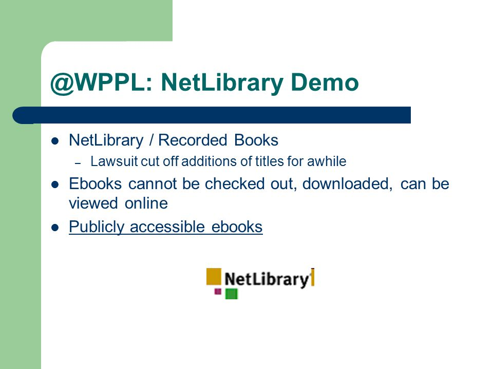 @WPPL: NetLibrary Demo NetLibrary / Recorded Books – Lawsuit cut off additions of titles for awhile Ebooks cannot be checked out, downloaded, can be viewed online Publicly accessible ebooks