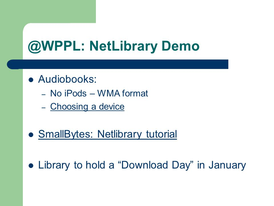 @WPPL: NetLibrary Demo Audiobooks: – No iPods – WMA format – Choosing a device Choosing a device SmallBytes: Netlibrary tutorial Library to hold a Download Day in January