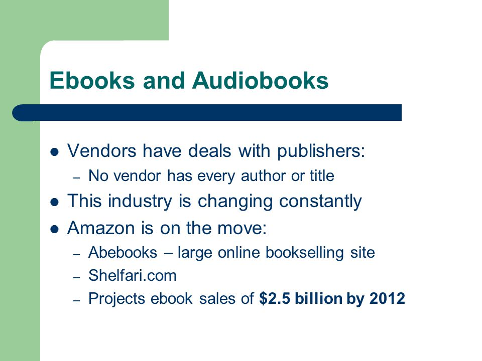 Ebooks and Audiobooks Vendors have deals with publishers: – No vendor has every author or title This industry is changing constantly Amazon is on the move: – Abebooks – large online bookselling site – Shelfari.com – Projects ebook sales of $2.5 billion by 2012