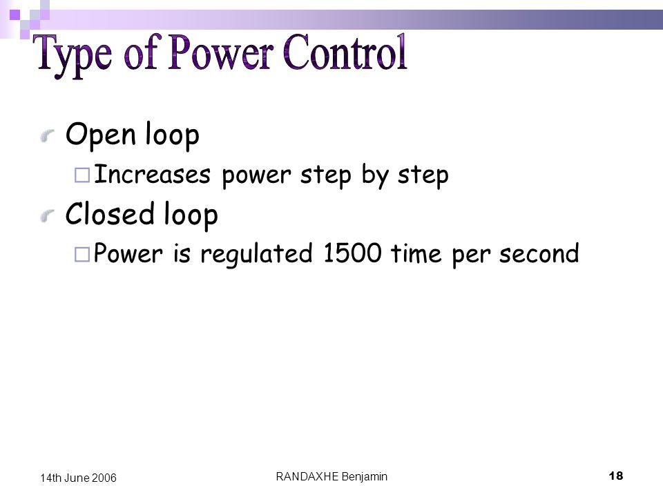 RANDAXHE Benjamin18 14th June 2006 Open loop  Increases power step by step Closed loop  Power is regulated 1500 time per second