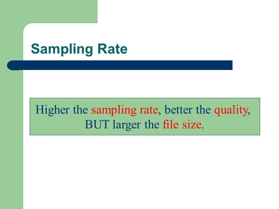 Sampling Rate Higher the sampling rate, better the quality, BUT larger the file size.