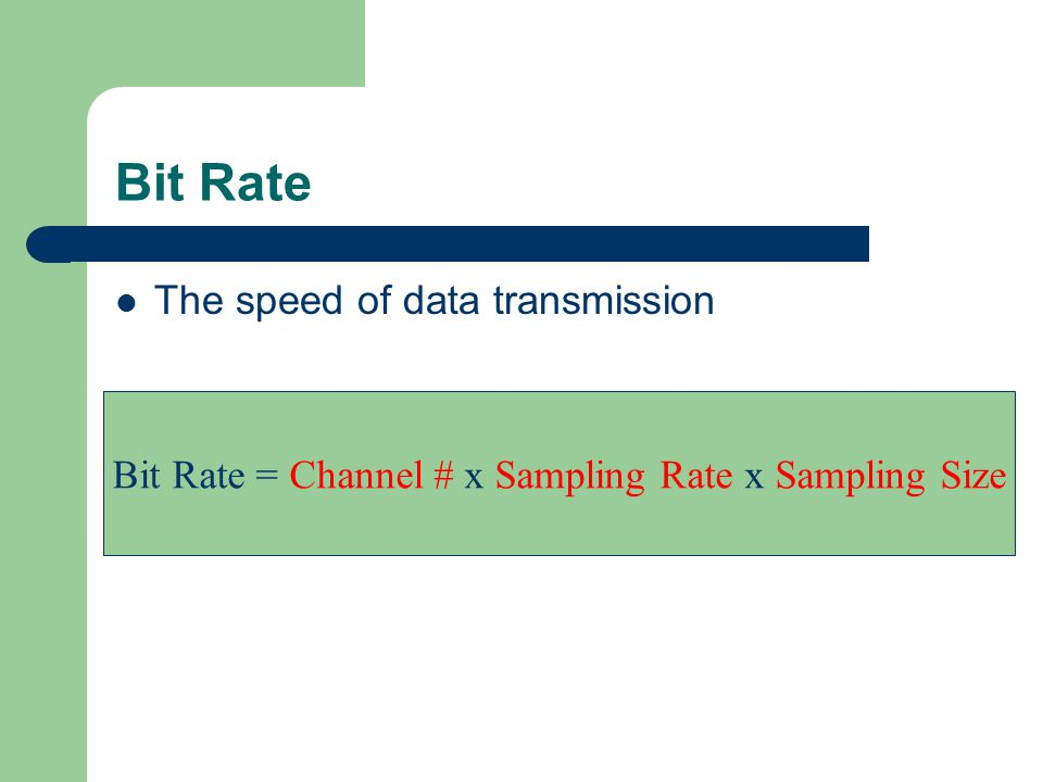 Bit Rate The speed of data transmission Bit Rate = Channel # x Sampling Rate x Sampling Size