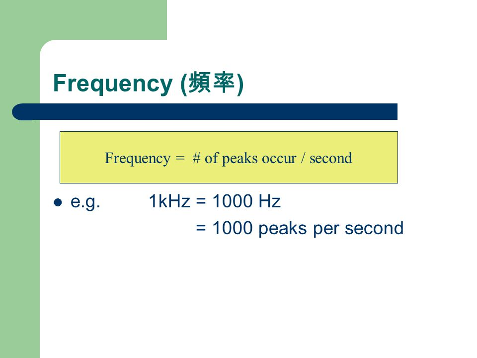 Frequency ( 頻率 ) e.g. 1kHz = 1000 Hz = 1000 peaks per second Frequency = # of peaks occur / second