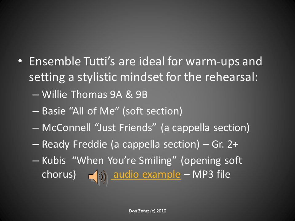 Ensemble Tutti's are ideal for warm-ups and setting a stylistic mindset for the rehearsal: – Willie Thomas 9A & 9B – Basie All of Me (soft section) – McConnell Just Friends (a cappella section) – Ready Freddie (a cappella section) – Gr.