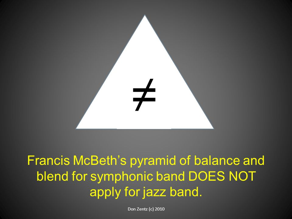 Francis McBeth's pyramid of balance and blend for symphonic band DOES NOT apply for jazz band.