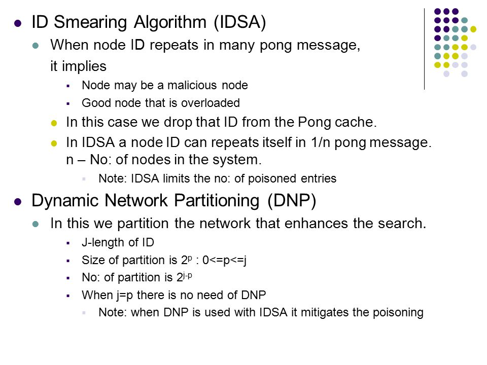 ID Smearing Algorithm (IDSA) When node ID repeats in many pong message, it implies  Node may be a malicious node  Good node that is overloaded In this case we drop that ID from the Pong cache.